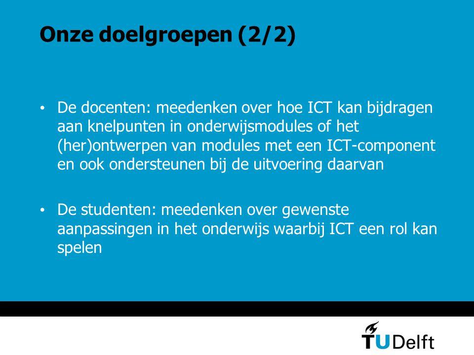 Onze doelgroepen (2/2) De docenten: meedenken over hoe ICT kan bijdragen aan knelpunten in onderwijsmodules of het (her)ontwerpen van modules met een ICT-component en ook ondersteunen bij de uitvoering daarvan De studenten: meedenken over gewenste aanpassingen in het onderwijs waarbij ICT een rol kan spelen