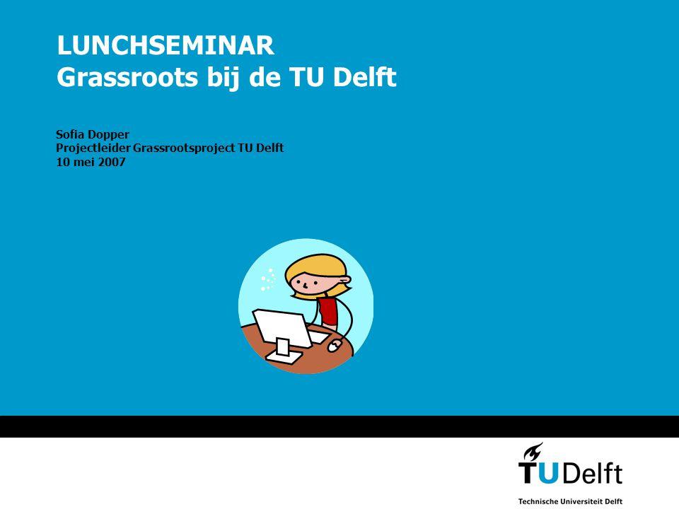 LUNCHSEMINAR Grassroots bij de TU Delft Sofia Dopper Projectleider Grassrootsproject TU Delft 10 mei 2007