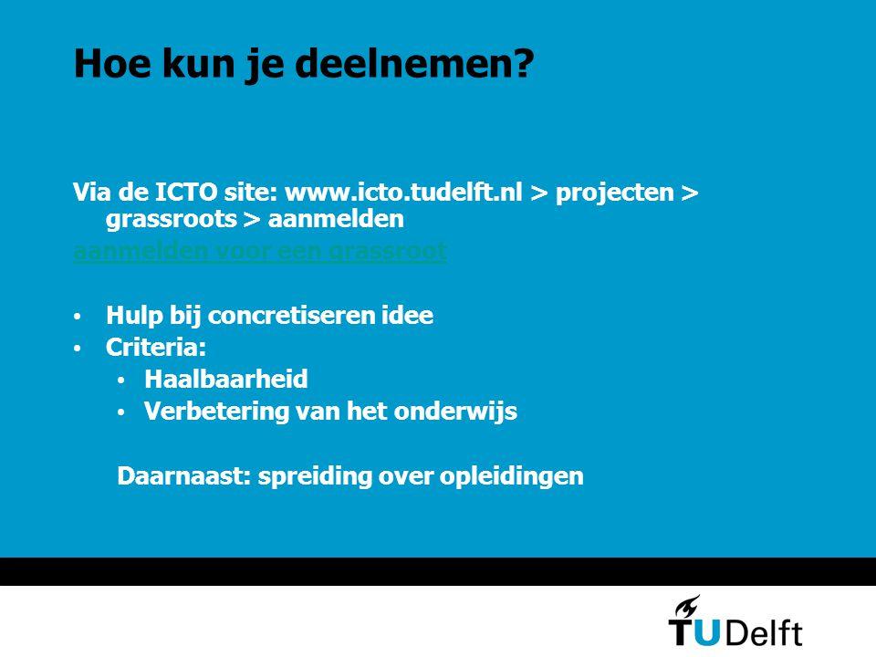Hoe kun je deelnemen? Via de ICTO site: www.icto.tudelft.nl > projecten > grassroots > aanmelden aanmelden voor een grassroot Hulp bij concretiseren i