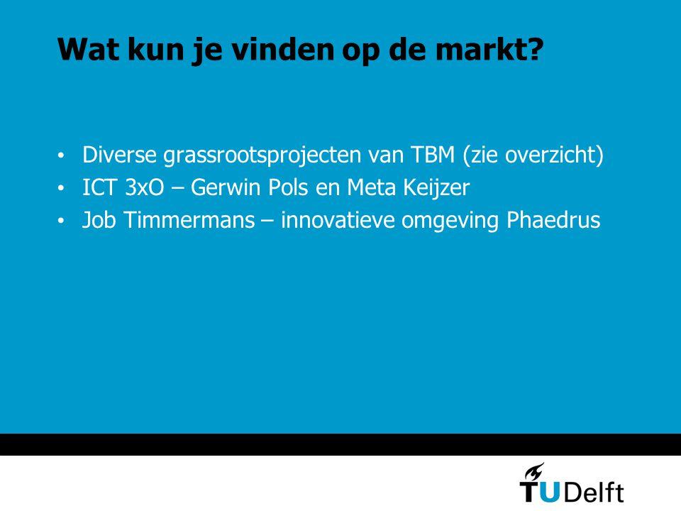 Wat kun je vinden op de markt? Diverse grassrootsprojecten van TBM (zie overzicht) ICT 3xO – Gerwin Pols en Meta Keijzer Job Timmermans – innovatieve