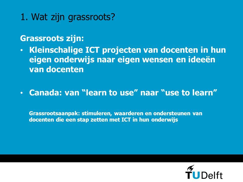 1. Wat zijn grassroots? Grassroots zijn: Kleinschalige ICT projecten van docenten in hun eigen onderwijs naar eigen wensen en ideeën van docenten Cana