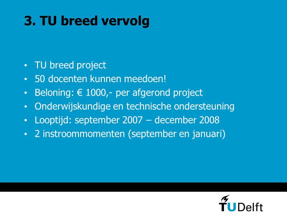 3. TU breed vervolg TU breed project 50 docenten kunnen meedoen! Beloning: € 1000,- per afgerond project Onderwijskundige en technische ondersteuning