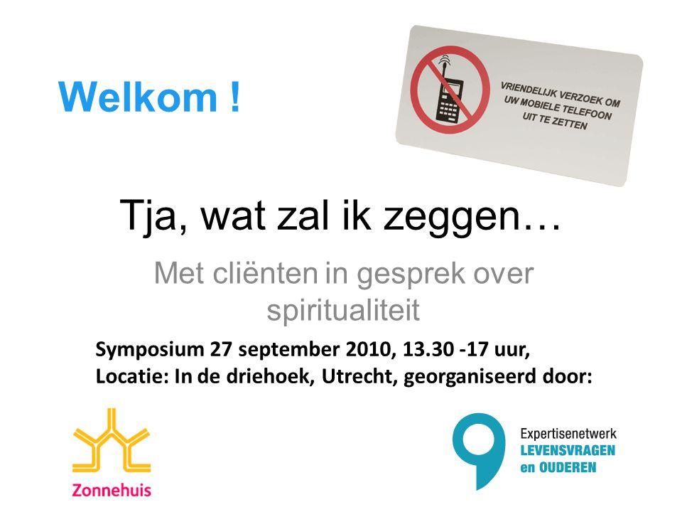 Tja, wat zal ik zeggen… Met cliënten in gesprek over spiritualiteit Welkom ! Symposium 27 september 2010, 13.30 -17 uur, Locatie: In de driehoek, Utre