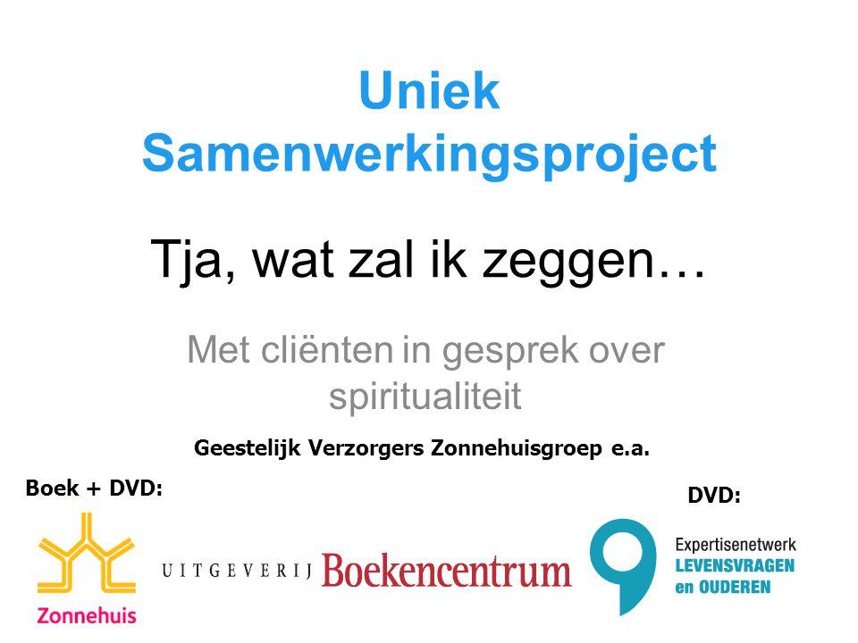 Tja, wat zal ik zeggen… Met cliënten in gesprek over spiritualiteit Uniek Samenwerkingsproject Geestelijk Verzorgers Zonnehuisgroep e.a. Boek + DVD: D