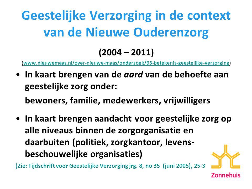 Geestelijke Verzorging in de context van de Nieuwe Ouderenzorg (2004 – 2011) (www.nieuwemaas.nl/over-nieuwe-maas/onderzoek/63-betekenis-geestelijke-verzorging)www.nieuwemaas.nl/over-nieuwe-maas/onderzoek/63-betekenis-geestelijke-verzorging In kaart brengen van de aard van de behoefte aan geestelijke zorg onder: bewoners, familie, medewerkers, vrijwilligers In kaart brengen aandacht voor geestelijke zorg op alle niveaus binnen de zorgorganisatie en daarbuiten (politiek, zorgkantoor, levens- beschouwelijke organisaties) (Zie: Tijdschrift voor Geestelijke Verzorging jrg.