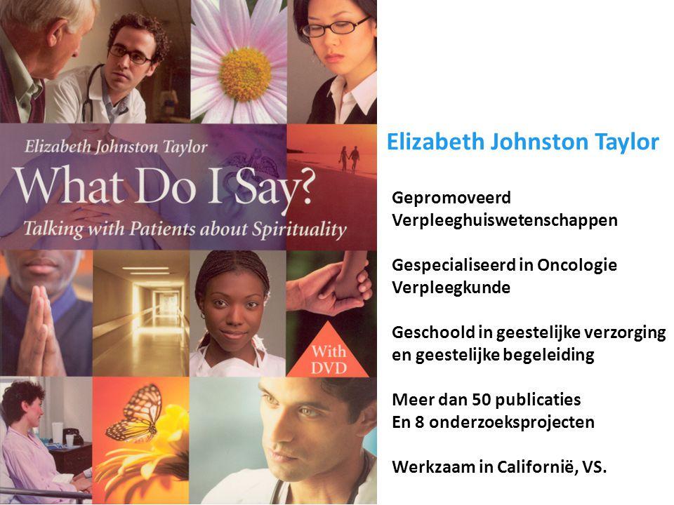 Elizabeth Johnston Taylor Gepromoveerd Verpleeghuiswetenschappen Gespecialiseerd in Oncologie Verpleegkunde Geschoold in geestelijke verzorging en geestelijke begeleiding Meer dan 50 publicaties En 8 onderzoeksprojecten Werkzaam in Californië, VS.