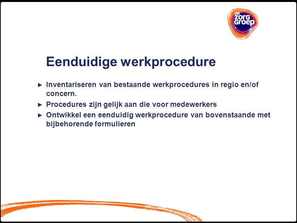 Eenduidige werkprocedure ► Inventariseren van bestaande werkprocedures in regio en/of concern. ► Procedures zijn gelijk aan die voor medewerkers ► Ont