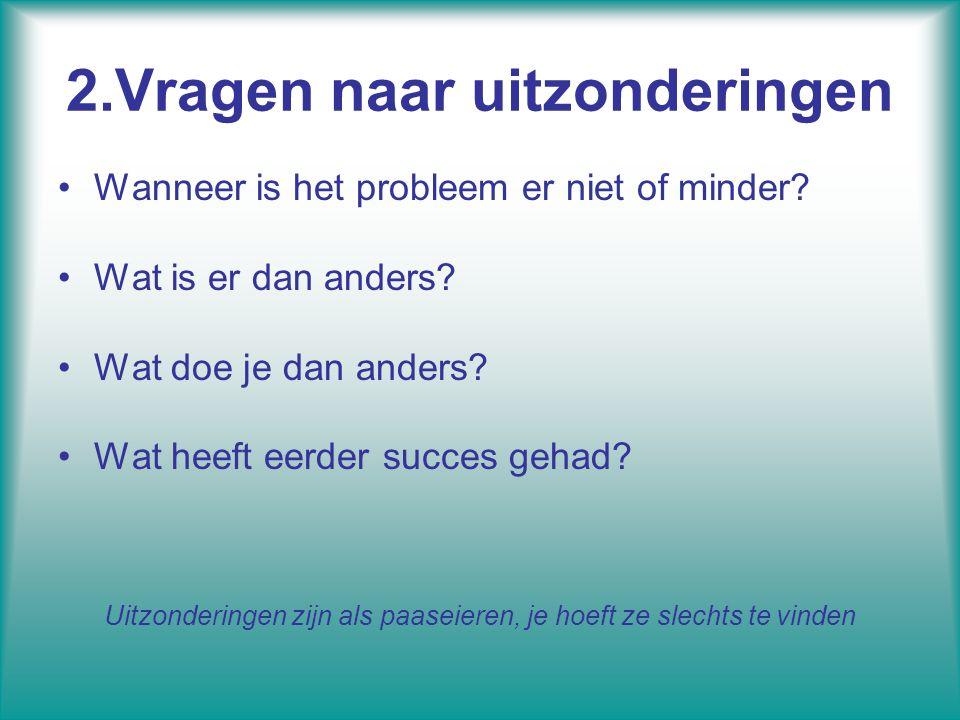2.Vragen naar uitzonderingen Wanneer is het probleem er niet of minder? Wat is er dan anders? Wat doe je dan anders? Wat heeft eerder succes gehad? Ui