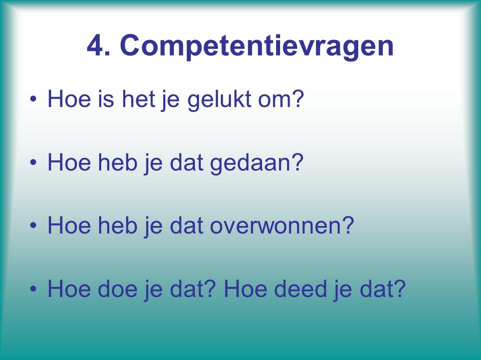 4. Competentievragen Hoe is het je gelukt om? Hoe heb je dat gedaan? Hoe heb je dat overwonnen? Hoe doe je dat? Hoe deed je dat?
