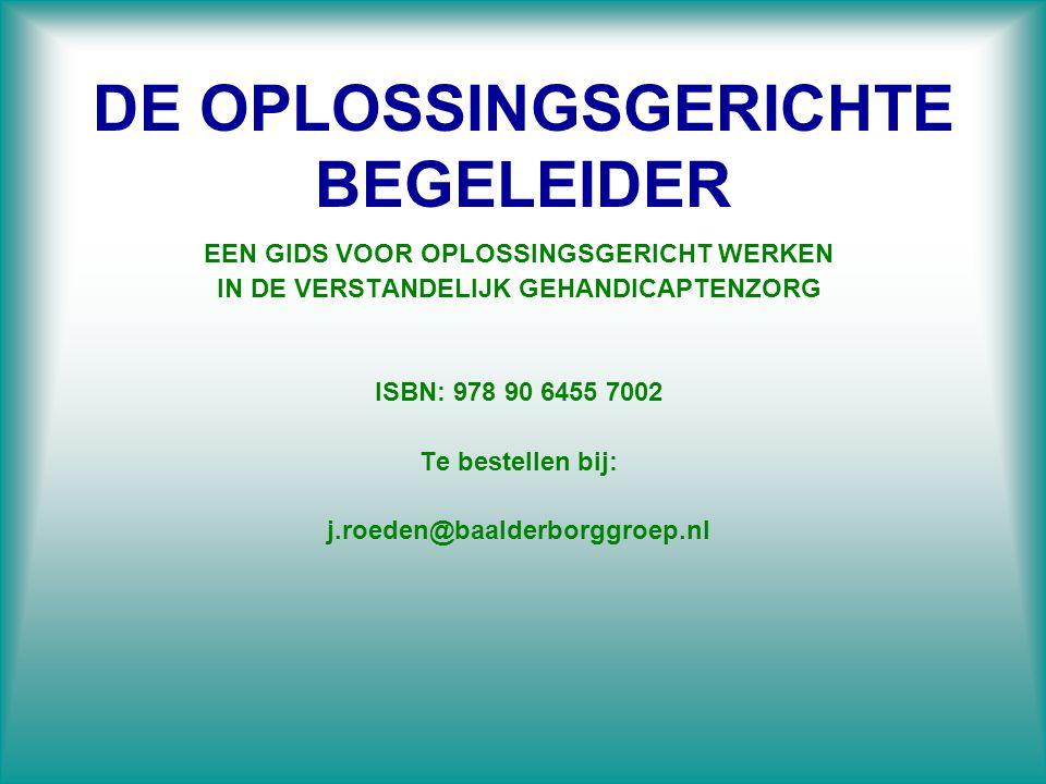 DE OPLOSSINGSGERICHTE BEGELEIDER EEN GIDS VOOR OPLOSSINGSGERICHT WERKEN IN DE VERSTANDELIJK GEHANDICAPTENZORG ISBN: 978 90 6455 7002 Te bestellen bij:
