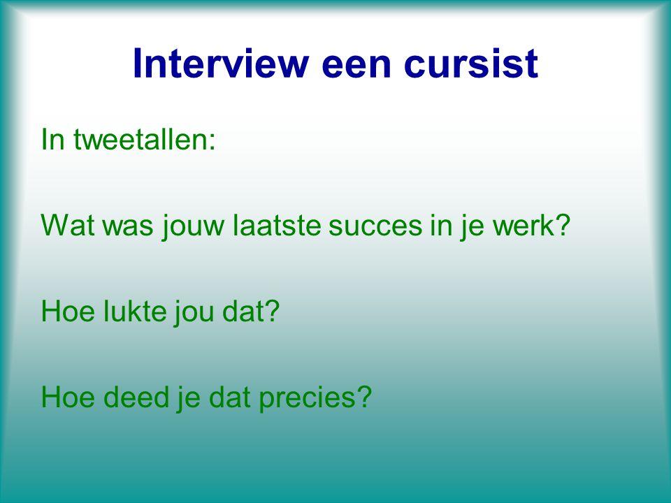Interview een cursist In tweetallen: Wat was jouw laatste succes in je werk? Hoe lukte jou dat? Hoe deed je dat precies?