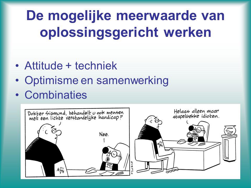 De mogelijke meerwaarde van oplossingsgericht werken Attitude + techniek Optimisme en samenwerking Combinaties