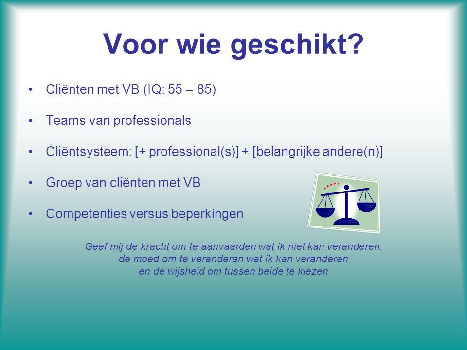 Voor wie geschikt? Cliënten met VB (IQ: 55 – 85) Teams van professionals Cliëntsysteem: [+ professional(s)] + [belangrijke andere(n)] Groep van cliënt