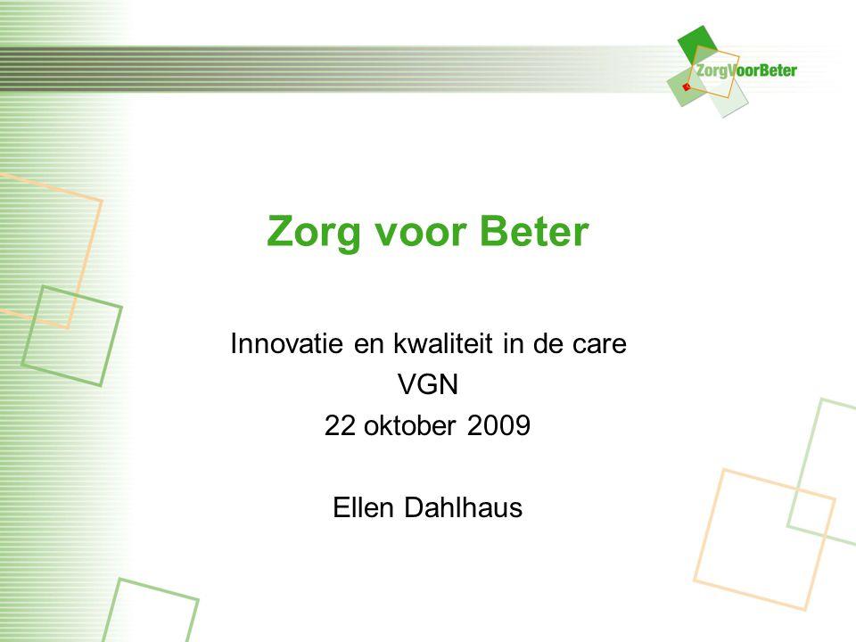 Zorg voor Beter Innovatie en kwaliteit in de care VGN 22 oktober 2009 Ellen Dahlhaus
