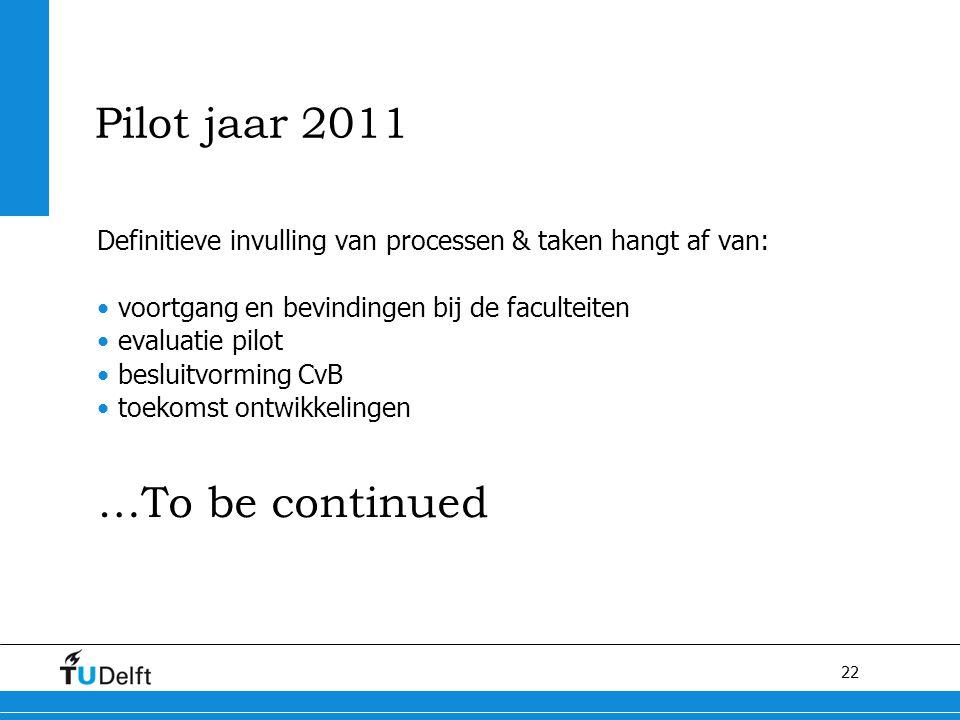 22 Pilot jaar 2011 Definitieve invulling van processen & taken hangt af van: voortgang en bevindingen bij de faculteiten evaluatie pilot besluitvormin