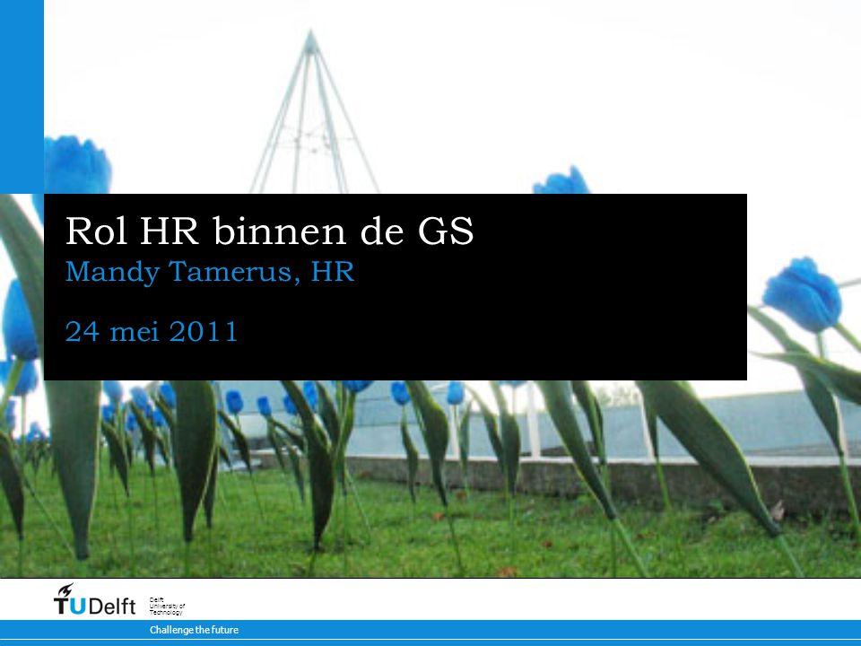 Challenge the future Delft University of Technology Rol HR binnen de GS Mandy Tamerus, HR 24 mei 2011