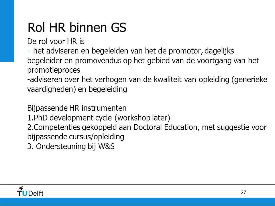27 Rol HR binnen GS De rol voor HR is -het adviseren en begeleiden van het de promotor, dagelijks begeleider en promovendus op het gebied van de voort