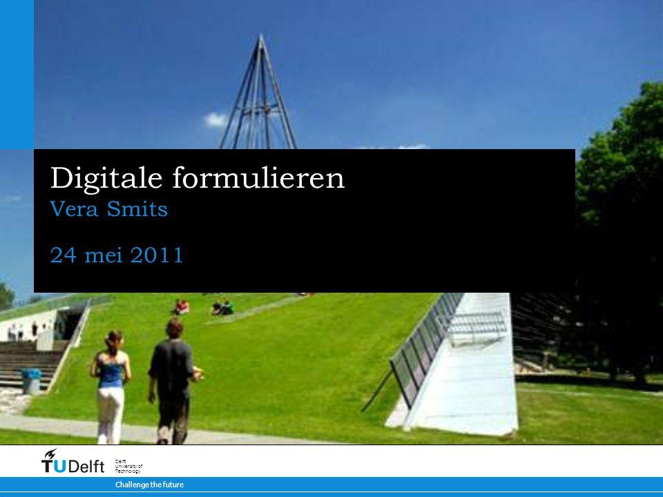 Challenge the future Delft University of Technology Digitale formulieren Vera Smits 24 mei 2011