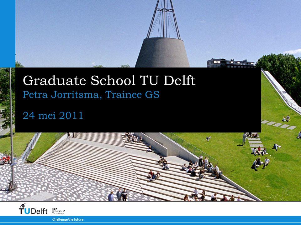 Challenge the future Delft University of Technology Graduate School TU Delft Petra Jorritsma, Trainee GS 24 mei 2011