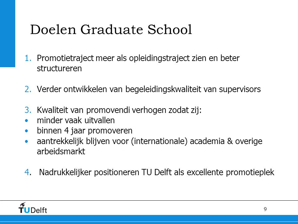 9 Doelen Graduate School 1.Promotietraject meer als opleidingstraject zien en beter structureren 2.Verder ontwikkelen van begeleidingskwaliteit van su