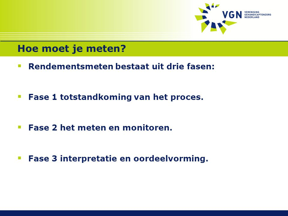Hoe moet je meten?  Rendementsmeten bestaat uit drie fasen:  Fase 1 totstandkoming van het proces.  Fase 2 het meten en monitoren.  Fase 3 interpr