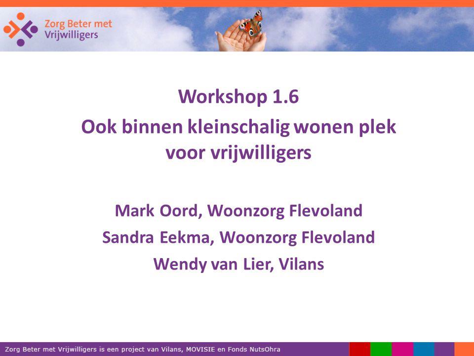 Workshop 1.6 Ook binnen kleinschalig wonen plek voor vrijwilligers Mark Oord, Woonzorg Flevoland Sandra Eekma, Woonzorg Flevoland Wendy van Lier, Vilans