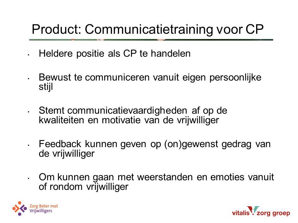 Heldere positie als CP te handelen Bewust te communiceren vanuit eigen persoonlijke stijl Stemt communicatievaardigheden af op de kwaliteiten en motivatie van de vrijwilliger Feedback kunnen geven op (on)gewenst gedrag van de vrijwilliger Om kunnen gaan met weerstanden en emoties vanuit of rondom vrijwilliger Product: Communicatietraining voor CP