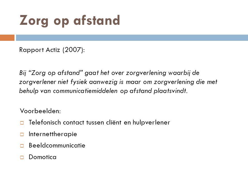 Zorg op afstand Rapport Actiz (2007): Bij Zorg op afstand gaat het over zorgverlening waarbij de zorgverlener niet fysiek aanwezig is maar om zorgverlening die met behulp van communicatiemiddelen op afstand plaatsvindt.