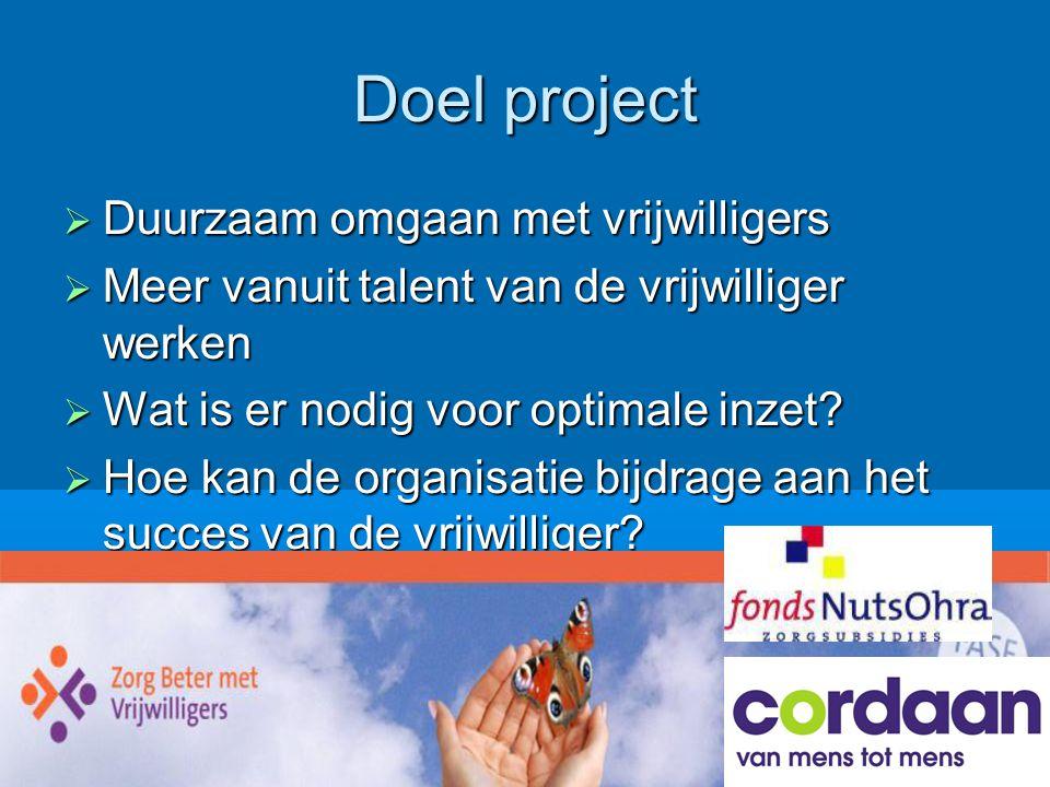 Doel project  Duurzaam omgaan met vrijwilligers  Meer vanuit talent van de vrijwilliger werken  Wat is er nodig voor optimale inzet?  Hoe kan de o