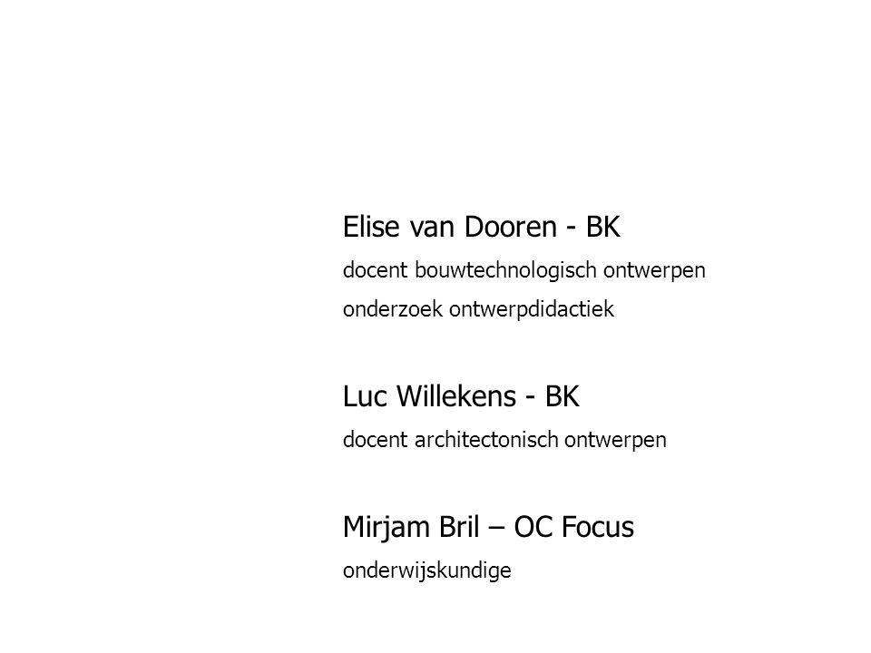 Elise van Dooren - BK docent bouwtechnologisch ontwerpen onderzoek ontwerpdidactiek Luc Willekens - BK docent architectonisch ontwerpen Mirjam Bril – OC Focus onderwijskundige