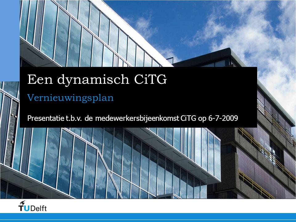Een dynamisch CiTG Vernieuwingsplan Presentatie t.b.v. de medewerkersbijeenkomst CiTG op 6-7-2009