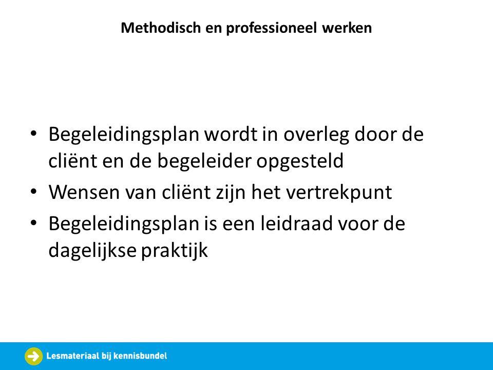 Methodisch en professioneel werken Begeleidingsplan wordt in overleg door de cliënt en de begeleider opgesteld Wensen van cliënt zijn het vertrekpunt