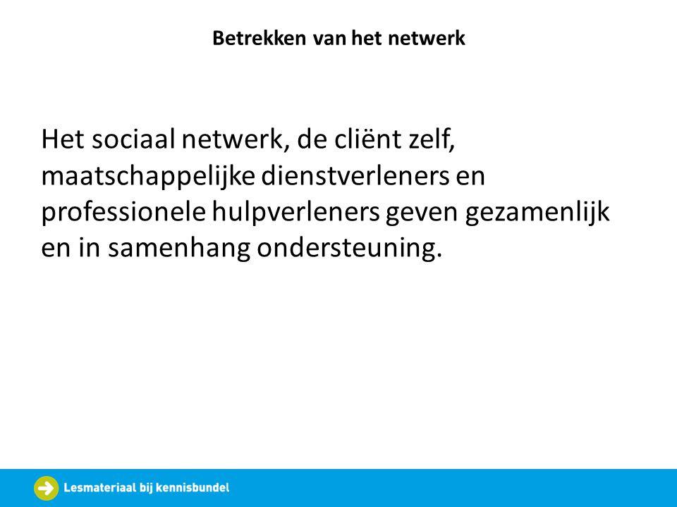 Betrekken van het netwerk Het sociaal netwerk, de cliënt zelf, maatschappelijke dienstverleners en professionele hulpverleners geven gezamenlijk en in
