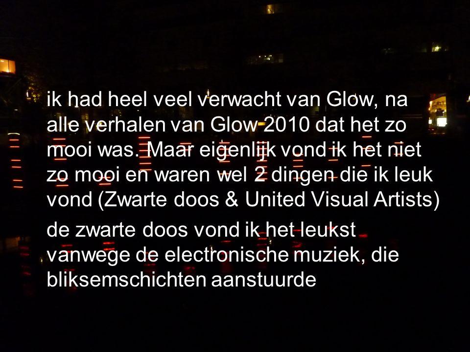 ik had heel veel verwacht van Glow, na alle verhalen van Glow 2010 dat het zo mooi was. Maar eigenlijk vond ik het niet zo mooi en waren wel 2 dingen