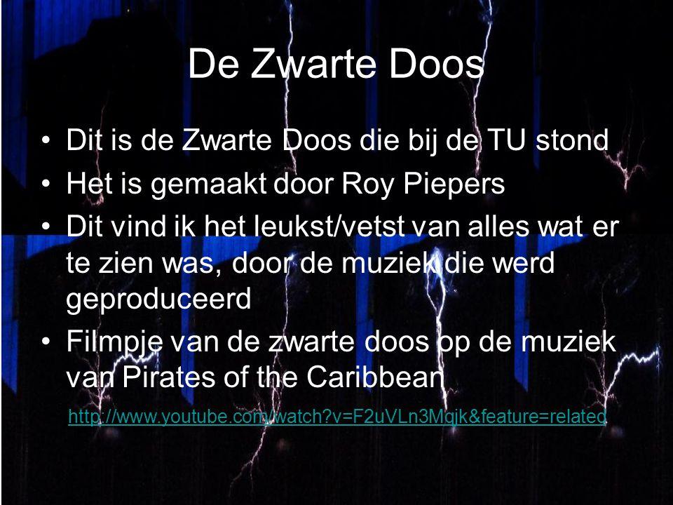 De Zwarte Doos Dit is de Zwarte Doos die bij de TU stond Het is gemaakt door Roy Piepers Dit vind ik het leukst/vetst van alles wat er te zien was, door de muziek die werd geproduceerd Filmpje van de zwarte doos op de muziek van Pirates of the Caribbean http://www.youtube.com/watch v=F2uVLn3Mqjk&feature=related