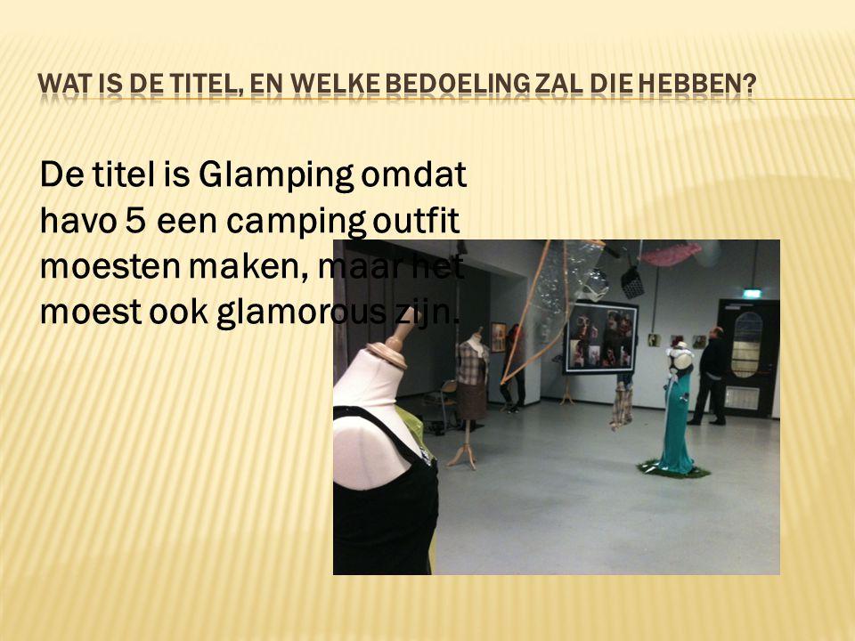 De titel is Glamping omdat havo 5 een camping outfit moesten maken, maar het moest ook glamorous zijn.