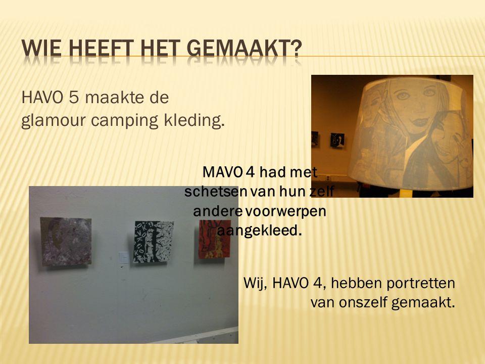 HAVO 5 maakte de glamour camping kleding. Wij, HAVO 4, hebben portretten van onszelf gemaakt. MAVO 4 had met schetsen van hun zelf andere voorwerpen a