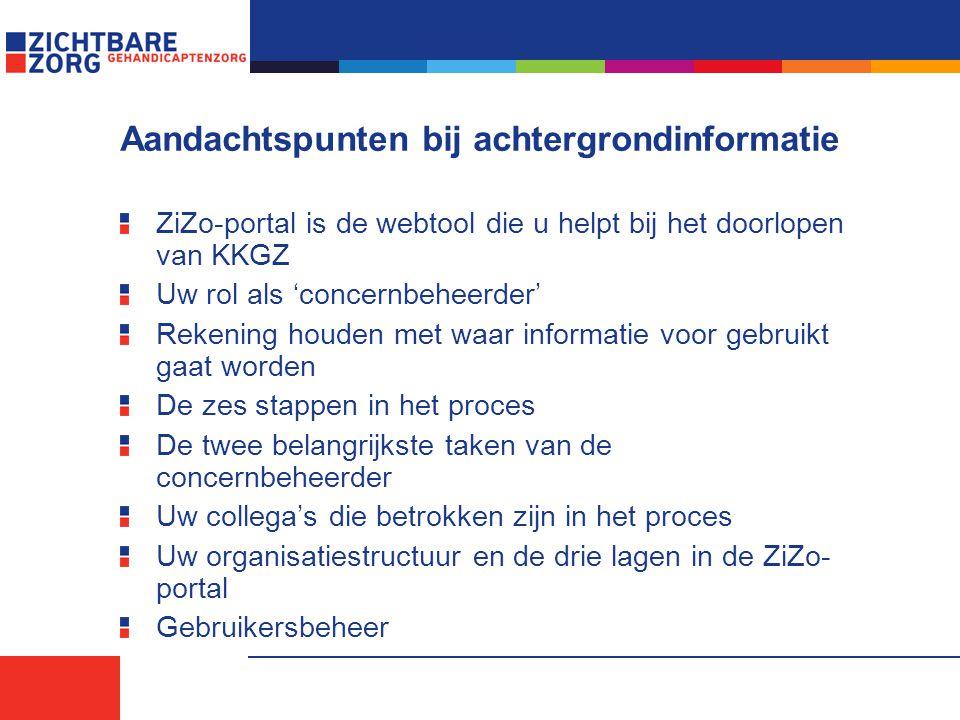 Aandachtspunten bij achtergrondinformatie ZiZo-portal is de webtool die u helpt bij het doorlopen van KKGZ Uw rol als 'concernbeheerder' Rekening houden met waar informatie voor gebruikt gaat worden De zes stappen in het proces De twee belangrijkste taken van de concernbeheerder Uw collega's die betrokken zijn in het proces Uw organisatiestructuur en de drie lagen in de ZiZo- portal Gebruikersbeheer