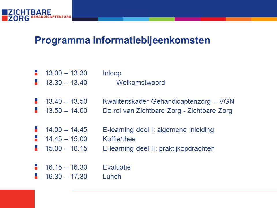 Programma informatiebijeenkomsten 13.00 – 13.30Inloop 13.30 – 13.40 Welkomstwoord 13.40 – 13.50Kwaliteitskader Gehandicaptenzorg – VGN 13.50 – 14.00De rol van Zichtbare Zorg - Zichtbare Zorg 14.00 – 14.45E-learning deel I: algemene inleiding 14.45 – 15.00Koffie/thee 15.00 – 16.15E-learning deel II: praktijkopdrachten 16.15 – 16.30Evaluatie 16.30 – 17.30Lunch