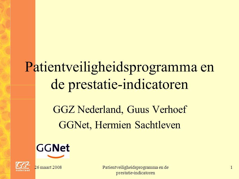 26 maart 2008Patientveiligheidsprogramma en de prestatie-indicatoren 1 GGZ Nederland, Guus Verhoef GGNet, Hermien Sachtleven