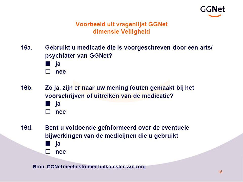 16 Voorbeeld uit vragenlijst GGNet dimensie Veiligheid 16a.Gebruikt u medicatie die is voorgeschreven door een arts/ psychiater van GGNet? ja  nee 16
