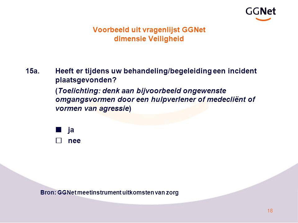 18 Voorbeeld uit vragenlijst GGNet dimensie Veiligheid 15a.Heeft er tijdens uw behandeling/begeleiding een incident plaatsgevonden? (Toelichting: denk