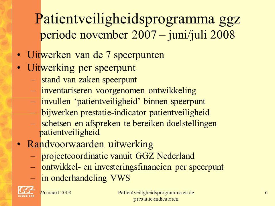 26 maart 2008Patientveiligheidsprogramma en de prestatie-indicatoren 6 Patientveiligheidsprogramma ggz periode november 2007 – juni/juli 2008 Uitwerke