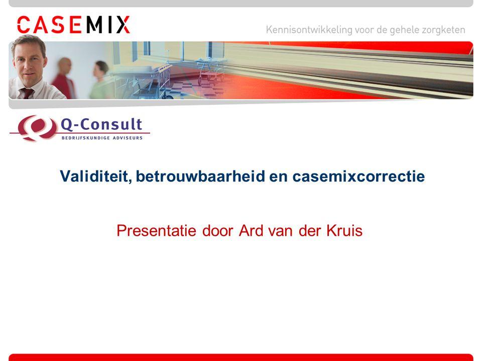 Validiteit, betrouwbaarheid en casemixcorrectie Presentatie door Ard van der Kruis