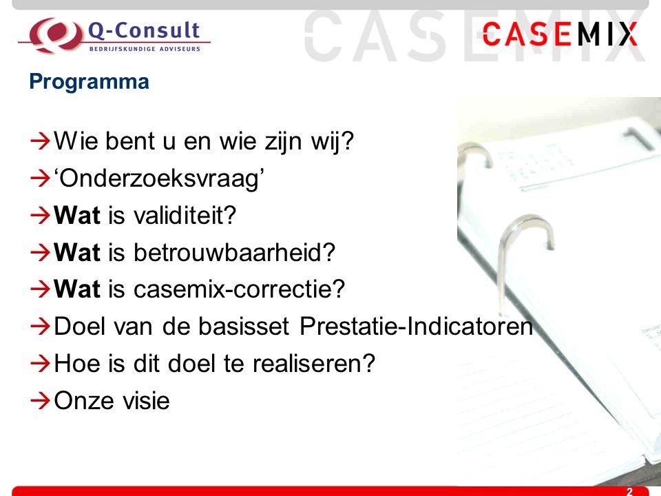 2 Programma  Wie bent u en wie zijn wij?  'Onderzoeksvraag'  Wat is validiteit?  Wat is betrouwbaarheid?  Wat is casemix-correctie?  Doel van de