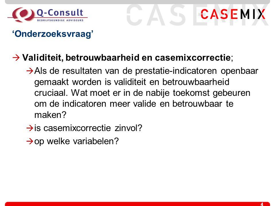 4 'Onderzoeksvraag'  Validiteit, betrouwbaarheid en casemixcorrectie;  Als de resultaten van de prestatie-indicatoren openbaar gemaakt worden is val