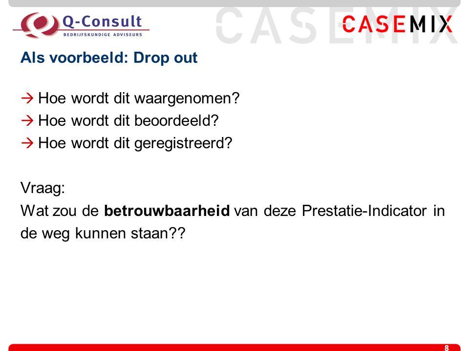 8 Als voorbeeld: Drop out  Hoe wordt dit waargenomen?  Hoe wordt dit beoordeeld?  Hoe wordt dit geregistreerd? Vraag: Wat zou de betrouwbaarheid va