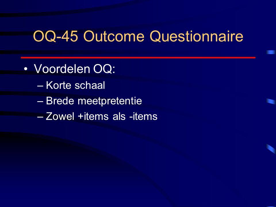 OQ-45 Outcome Questionnaire Voordelen OQ: –Korte schaal –Brede meetpretentie –Zowel +items als -items