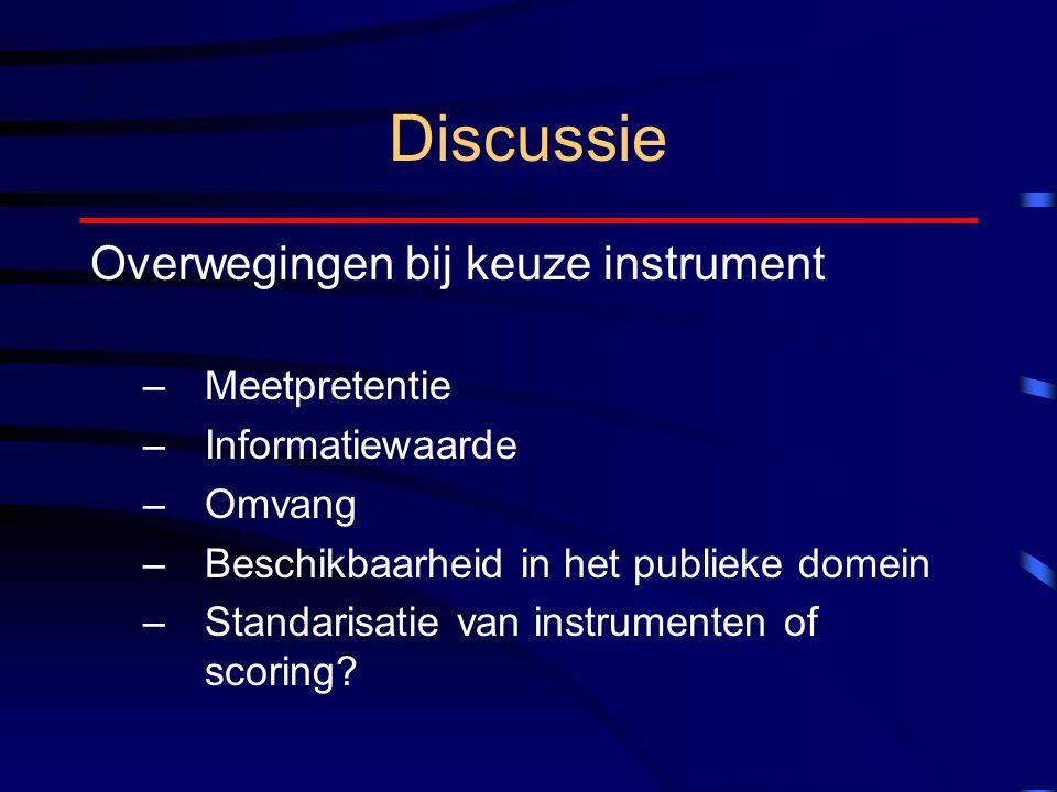 Discussie Overwegingen bij keuze instrument –Meetpretentie –Informatiewaarde –Omvang –Beschikbaarheid in het publieke domein –Standarisatie van instrumenten of scoring?