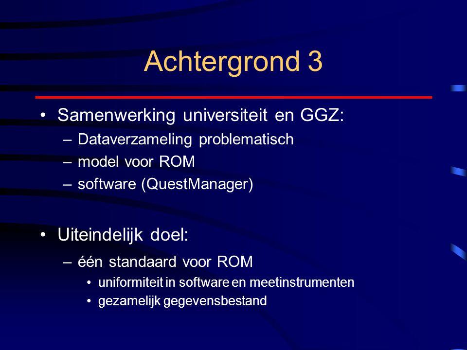 Achtergrond 3 Samenwerking universiteit en GGZ: –Dataverzameling problematisch –model voor ROM –software (QuestManager) Uiteindelijk doel: –één standaard voor ROM uniformiteit in software en meetinstrumenten gezamelijk gegevensbestand